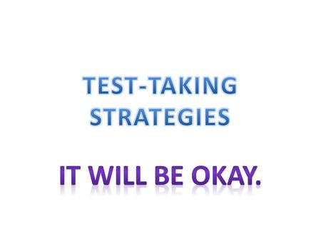 Test-Taking Strategies PREPARE Get a good nights sleep. Eat and drink what you need. Pencils and erasers. Arrive early. Stretch, move, laugh to warm up.