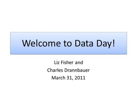 Welcome to Data Day! Liz Fisher and Charles Drannbauer March 31, 2011.