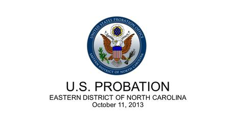 U.S. PROBATION EASTERN DISTRICT OF NORTH CAROLINA October 11, 2013.