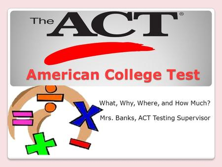 American College Test American College Test What, Why, Where, and How Much? Mrs. Banks, ACT Testing Supervisor.