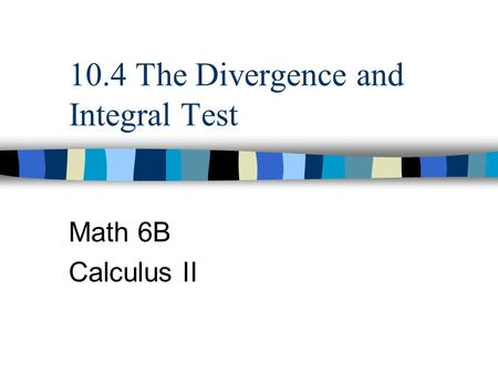 10.4 The Divergence and Integral Test Math 6B Calculus II.