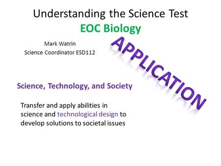 Understanding the Science Test EOC Biology Mark Watrin Science Coordinator ESD112 Science, Technology, and Society Transfer and apply abilities in science.