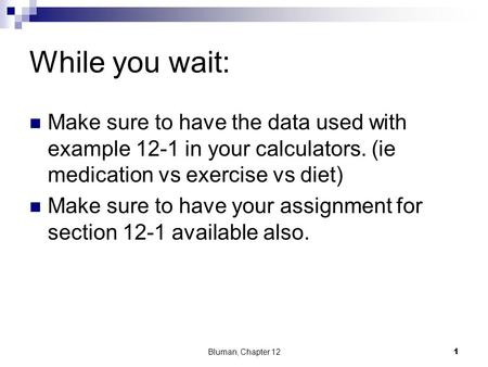 While you wait: Make sure to have the data used with example 12-1 in your calculators. (ie medication vs exercise vs diet) Make sure to have your assignment.