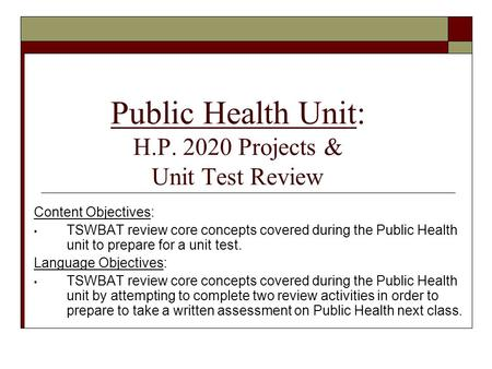 Public Health Unit: H.P. 2020 Projects & Unit Test Review Content Objectives: TSWBAT review core concepts covered during the Public Health unit to prepare.