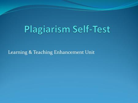 Learning & Teaching Enhancement Unit. About this self-test This exercise has been designed to explore a number of possible plagiarism scenarios. You have.
