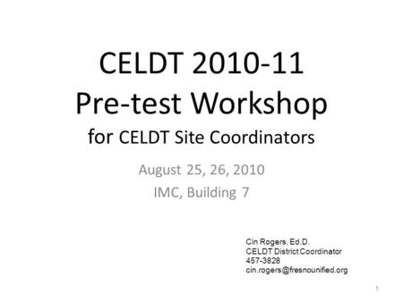 CELDT 2010-11 Pre-test Workshop for CELDT Site Coordinators August 25, 26, 2010 IMC, Building 7 1 Cin Rogers, Ed.D. CELDT District Coordinator 457-3828.