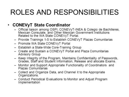 ROLES AND RESPONSIBILITIES CONEVyT State Coordinator –Official liaison among OSPI, CONEVyT-INEA & Colegio de Bachilleres, Mexican Consulate, and Other.