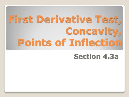 First Derivative Test, Concavity, Points of Inflection Section 4.3a.