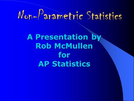 Non- Parametric Statistics A Presentation by Rob McMullen for AP Statistics.
