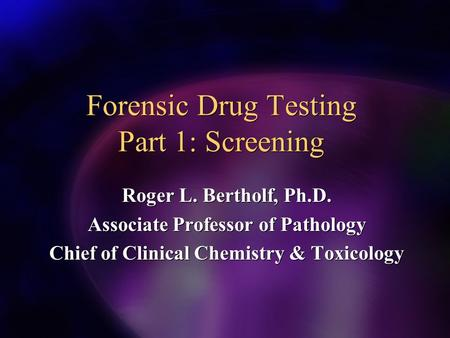 Forensic Drug Testing Part 1: Screening Roger L. Bertholf, Ph.D. Associate Professor of Pathology Chief of Clinical Chemistry & Toxicology Roger L. Bertholf,