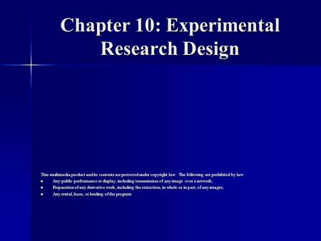 Chapter 10: Experimental Research Design This multimedia product and its contents are protected under copyright law. The following are prohibited by law: