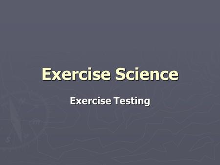 Exercise Science Exercise Testing. Why Perform Exercise Testing? Why Perform Exercise Testing? Assess current levels Assess current levels Aid in prescription.