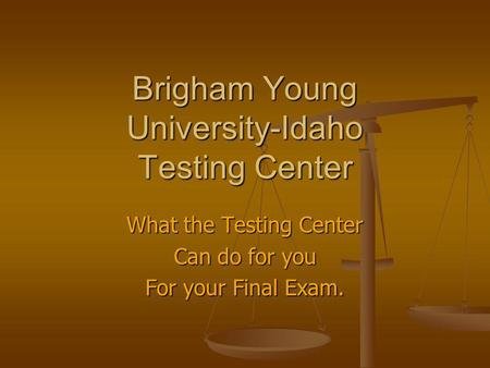 Brigham Young University-Idaho Testing Center What the Testing Center Can do for you For your Final Exam.