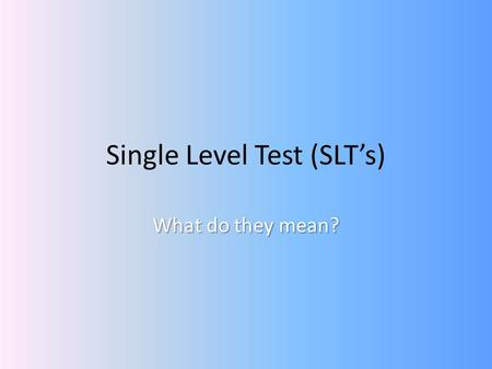 Single Level Test (SLTs) What do they mean?. Where have the tests come from? Part of the Making Good Progress Pilot – Started in September 2007, finishing.
