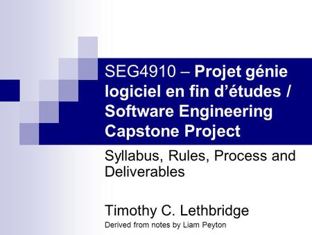 SEG4910 – Projet génie logiciel en fin détudes / Software Engineering Capstone Project Syllabus, Rules, Process and Deliverables Timothy C. Lethbridge.