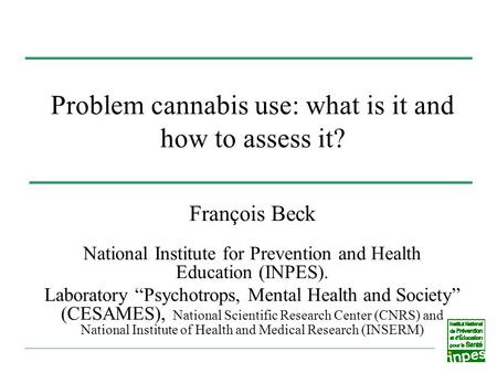 Problem cannabis use: what is it and how to assess it? François Beck National Institute for Prevention and Health Education (INPES). Laboratory Psychotrops,
