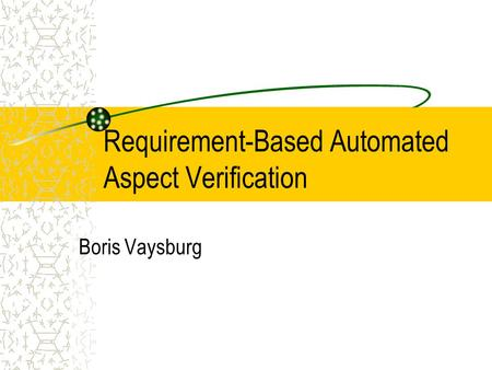 Requirement-Based Automated Aspect Verification Boris Vaysburg This presentation will probably involve audience discussion, which will create action items.
