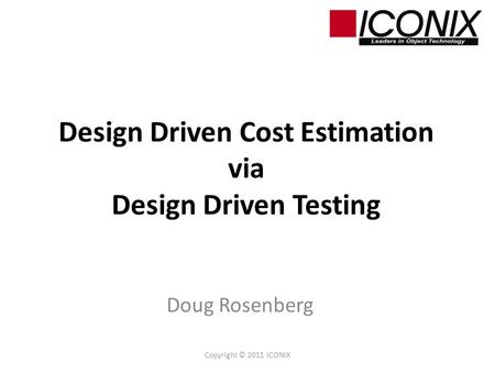 Design Driven Cost Estimation via Design Driven Testing Doug Rosenberg Copyright © 2011 ICONIX.
