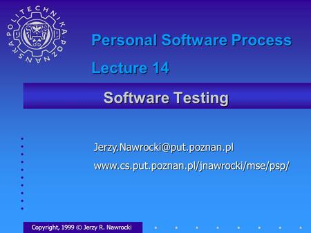 Software Testing Copyright, 1999 © Jerzy R. Nawrocki Personal Software Process Lecture.