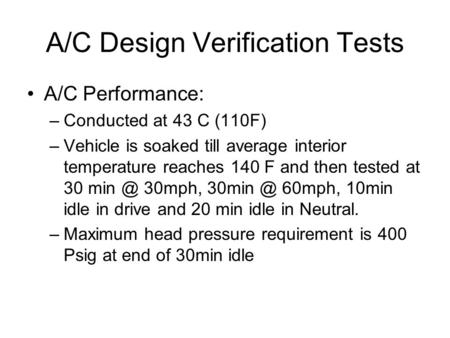 A/C Design Verification Tests A/C Performance: –Conducted at 43 C (110F) –Vehicle is soaked till average interior temperature reaches 140 F and then tested.