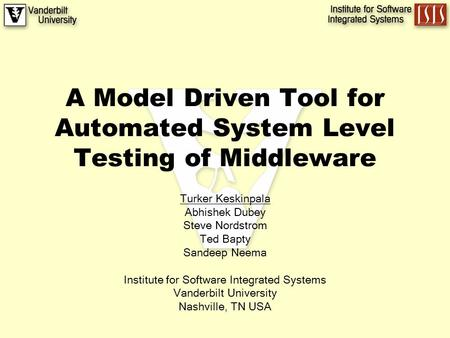 A Model Driven Tool for Automated System Level Testing of Middleware Turker Keskinpala Abhishek Dubey Steve Nordstrom Ted Bapty Sandeep Neema Institute.