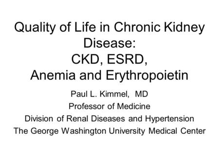 Quality of Life in Chronic Kidney Disease: CKD, ESRD, Anemia and Erythropoietin Paul L. Kimmel, MD Professor of Medicine Division of Renal Diseases and.