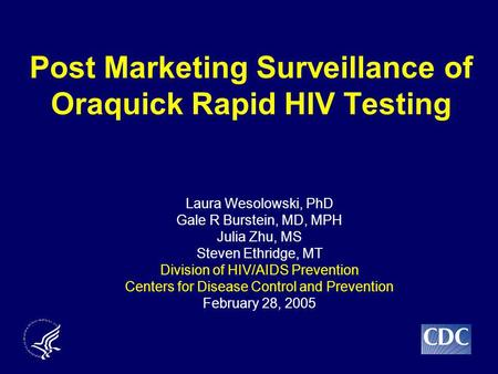 Post Marketing Surveillance of Oraquick Rapid HIV Testing Laura Wesolowski, PhD Gale R Burstein, MD, MPH Julia Zhu, MS Steven Ethridge, MT Division of.