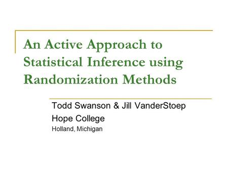 An Active Approach to Statistical Inference using Randomization Methods Todd Swanson & Jill VanderStoep Hope College Holland, Michigan.