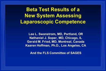 Beta Test Results of a New System Assessing Laparoscopic Competence Lee L. Swanstrom, MD, Portland, OR Nathaniel J. Soper, MD, Chicago, IL Gerald M. Fried,