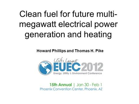 Clean fuel for future multi- megawatt electrical power generation and heating Howard Phillips and Thomas H. Pike.