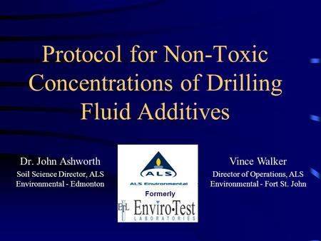 Protocol for Non-Toxic Concentrations of Drilling Fluid Additives Dr. John Ashworth Soil Science Director, ALS Environmental - Edmonton Vince Walker Director.