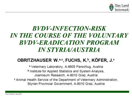 BVD-infection-risk_2004 BVDV-INFECTION-RISK IN THE COURSE OF THE VOLUNTARY BVDV-ERADICATION PROGRAM IN STYRIA/AUSTRIA OBRITZHAUSER W. a,c, FUCHS, K. b,