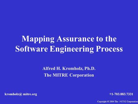 Mapping Assurance to the Software Engineering Process Alfred H. Kromholz, Ph.D. The MITRE Corporation mitre.org+1-703.883.7331 Copyright © 2004.