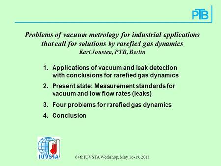 64th IUVSTA Workshop, May 16-19, 2011 Problems of vacuum metrology for industrial applications that call for solutions by rarefied gas dynamics Karl Jousten,