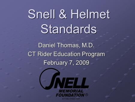 Snell & Helmet Standards Daniel Thomas, M.D. CT Rider Education Program February 7, 2009.