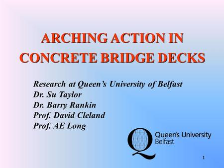 1 ARCHING ACTION IN CONCRETE BRIDGE DECKS Research at Queens University of Belfast Dr. Su Taylor Dr. Barry Rankin Prof. David Cleland Prof. AE Long.