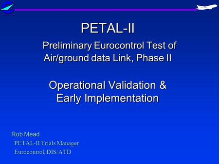 PETAL-II Preliminary Eurocontrol Test of Air/ground data Link, Phase II Operational Validation & Early Implementation Rob Mead PETAL-II Trials Manager.