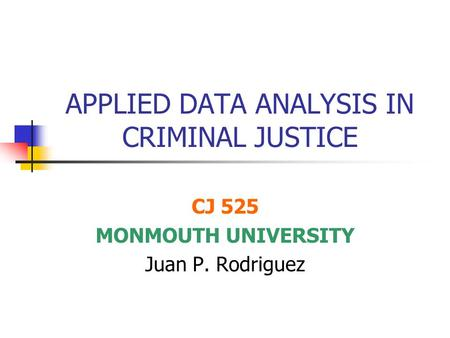 APPLIED DATA ANALYSIS IN CRIMINAL JUSTICE CJ 525 MONMOUTH UNIVERSITY Juan P. Rodriguez.