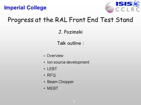 Imperial College 1 Progress at the RAL Front End Test Stand J. Pozimski Talk outline : Overview Ion source development LEBT RFQ Beam Chopper MEBT.