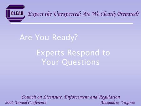 Experts Respond to Your Questions 2006 Annual ConferenceAlexandria, Virginia Council on Licensure, Enforcement and Regulation Expect the Unexpected: Are.