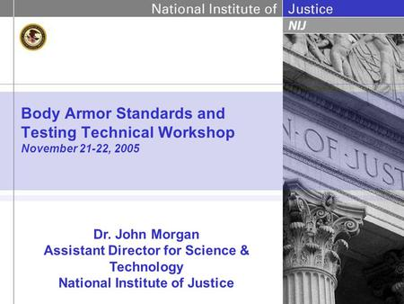 Body Armor Standards and Testing Technical Workshop November 21-22, 2005 Dr. John Morgan Assistant Director for Science & Technology National Institute.