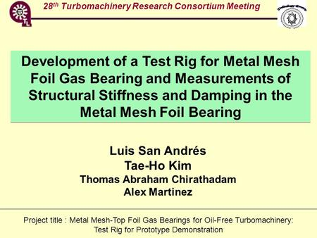 28 th Turbomachinery Research Consortium Meeting Development of a Test Rig for Metal Mesh Foil Gas Bearing and Measurements of Structural Stiffness and.