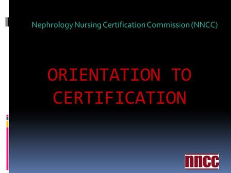 ORIENTATION TO CERTIFICATION Nephrology Nursing Certification Commission (NNCC)