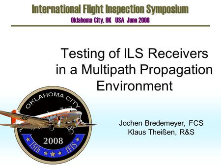 Testing of ILS Receivers in a Multipath Propagation Environment International Flight Inspection Symposium Oklahoma City, OK USA June 2008 Jochen Bredemeyer,