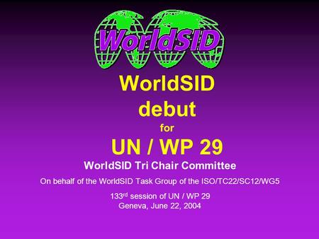WorldSID debut for UN / WP 29 WorldSID Tri Chair Committee On behalf of the WorldSID Task Group of the ISO/TC22/SC12/WG5 133 rd session of UN / WP 29 Geneva,
