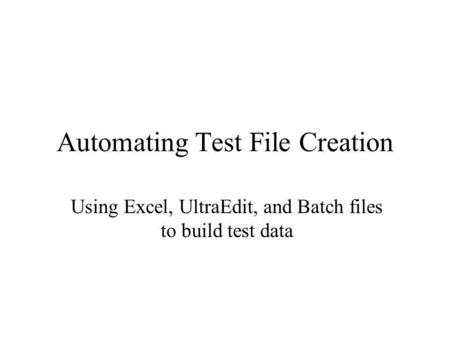 Automating Test File Creation Using Excel, UltraEdit, and Batch files to build test data.