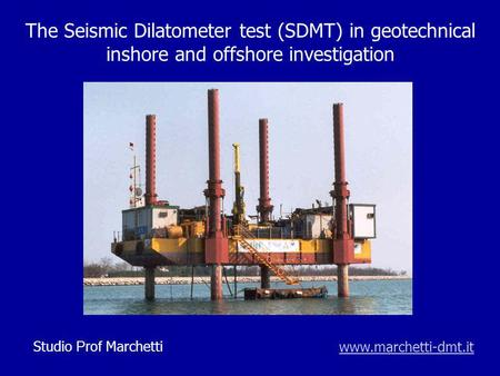 The Seismic Dilatometer test (SDMT) in geotechnical inshore and offshore investigation www.marchetti-dmt.itStudio Prof Marchetti.