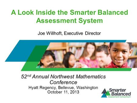 A Look Inside the Smarter Balanced Assessment System 52 nd Annual Northwest Mathematics Conference Hyatt Regency, Bellevue, Washington October 11, 2013.