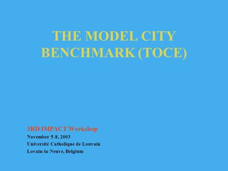 THE MODEL CITY BENCHMARK (TOCE) 3RD IMPACT Workshop November 5-8, 2003 Université Catholique de Louvain Lovain-la-Neuve, Belgium.