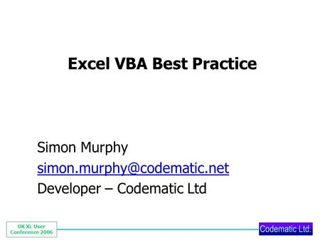UK XL User Conference 2006 Excel VBA Best Practice Simon Murphy Developer – Codematic Ltd.